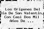Los Orígenes Del <b>Día De San Valentín</b>, Con Casi Dos Mil Años De ...
