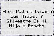 ?Los Padres <b>besan</b> A Sus Hijos, Y <b>Silvestre</b> Es Mi Hijo?: <b>Poncho</b>