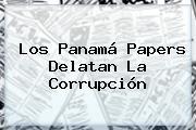 Los <b>Panamá Papers</b> Delatan La Corrupción