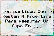 Los <b>partidos</b> Que Le Restan A Argentina Para Asegurar Un Cupo En ...