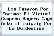 Los Pasaron Por Encima: El Virtual Campeón <b>Bayern</b> Cayó Ante El Leipzig Por La Bundesliga