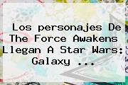Los <b>personajes</b> De <b>The Force Awakens</b> Llegan A Star Wars: Galaxy <b>...</b>