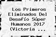 Los Primeros Eliminados Del <b>Desafío Súper Humanos 2017</b> (Victoria ...
