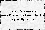 Los Primeros Semifinalistas De La <b>Copa Águila</b>