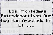Los Probledmas Extradeportivos Que <b>hoy</b> Han Afectado En El <b>...</b>
