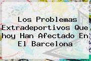 Los Problemas Extradeportivos Que <b>hoy</b> Han Afectado En El <b>Barcelona</b>