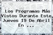 Los Programas Más Vistos Durante Este Jueves <b>19 De Abril</b> En ...