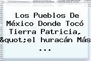 Los Pueblos De <b>México</b> Donde Tocó Tierra Patricia, &quot;el <b>huracán</b> Más <b>...</b>