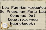 Los Puertorriqueños Se Preparan Para Las Compras Del &quot;<b>viernes Negro</b>&quot;