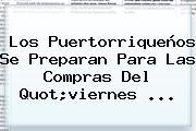 Los Puertorriqueños Se Preparan Para Las Compras Del Quot;<b>viernes</b> ...