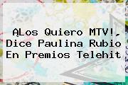 ¡Los Quiero MTV!, Dice <b>Paulina Rubio</b> En Premios Telehit