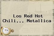 Los Red <b>Hot</b> Chili... Metallica