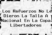Los Refuerzos No Le Dieron La Talla A <b>Nacional</b> En La Copa Libertadores