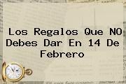Los Regalos Que NO Debes Dar En <b>14 De Febrero</b>
