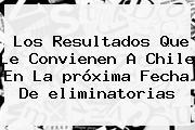 Los Resultados Que Le Convienen A Chile En La <b>próxima Fecha</b> De <b>eliminatorias</b>