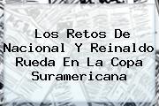 Los Retos De <b>Nacional</b> Y Reinaldo Rueda En La Copa Suramericana