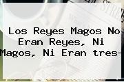 Los <b>Reyes Magos</b> No Eran Reyes, Ni Magos, Ni Eran Tres?