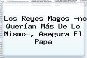 Los <b>Reyes Magos</b> ?no Querían Más De Lo Mismo?, Asegura El Papa