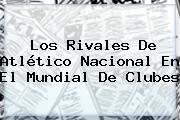 Los Rivales De Atlético Nacional En El <b>Mundial De Clubes</b>