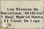 Los Rivales De Barcelona, Atlético Y <b>Real Madrid</b> Hasta El Final De Liga
