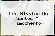 Los Rivales De Santos Y ?<b>Timochenko</b>?