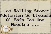 Los <b>Rolling Stones</b> Adelantan Su Llegada Al País Con Una Muestra <b>...</b>