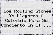 Los <b>Rolling Stones</b> Ya Llegaron A Colombia Para Su Concierto En El <b>...</b>