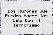 Los Rumores Que Pueden Hacer Más Daño Que El Terrorismo