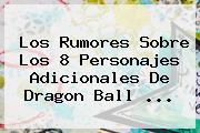 Los Rumores Sobre Los 8 Personajes Adicionales De <b>Dragon Ball</b> ...
