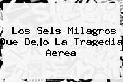 Los Seis Milagros Que Dejo La Tragedia <b>aerea</b>