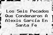 Los Seis Pecados Que Condenaron A Alexis García En <b>Santa Fe</b>