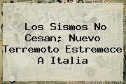 Los <b>sismos</b> No Cesan; Nuevo Terremoto Estremece A Italia
