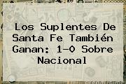 Los Suplentes De <b>Santa Fe</b> También Ganan: 1-0 Sobre Nacional