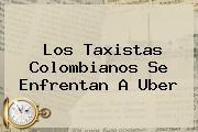 Los Taxistas Colombianos Se Enfrentan A <b>Uber</b>