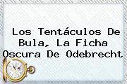 Los Tentáculos De <b>Bula</b>, La Ficha Oscura De Odebrecht