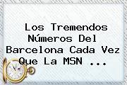 Los Tremendos Números Del Barcelona Cada Vez Que La <b>MSN</b> ...
