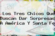 Los Tres Chicos Que Buscan Dar Sorpresas A América Y <b>Santa Fe</b>