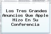 Los Tres Grandes Anuncios Que <b>Apple</b> Hizo En Su Conferencia
