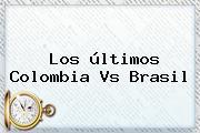 Los últimos <b>Colombia Vs Brasil</b>