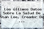 Los últimos Datos Sobre La Salud De <b>Stan Lee</b>, Creador De ...