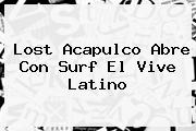 Lost Acapulco Abre Con Surf El <b>Vive Latino</b>