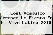 Lost Acapulco Arranca La Fiesta En El <b>Vive Latino 2016</b>