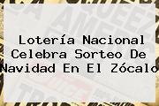 <b>Lotería Nacional</b> Celebra Sorteo De Navidad En El Zócalo