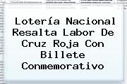 <b>Lotería</b> Nacional Resalta Labor De <b>Cruz Roja</b> Con Billete Conmemorativo