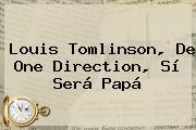 <b>Louis Tomlinson</b>, De One Direction, Sí Será Papá