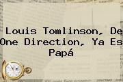 <b>Louis Tomlinson</b>, De One Direction, Ya Es Papá