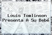 <b>Louis Tomlinson</b> Presenta A Su Bebé