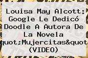 """<b>Louisa May Alcott</b>: Google Le Dedicó Doodle A Autora De La Novela """"Mujercitas"""" (VIDEO)"""