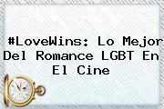 #LoveWins: Lo Mejor Del Romance <b>LGBT</b> En El Cine