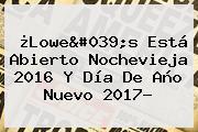 ¿Lowe&#039;s Está Abierto <b>Nochevieja 2016</b> Y Día De Año Nuevo 2017?